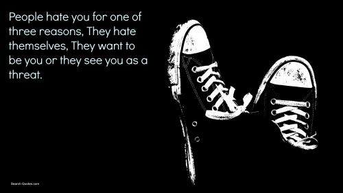 People hate you for one of three reasons. They hate themselves, they want to be you, or they see you as a threat.