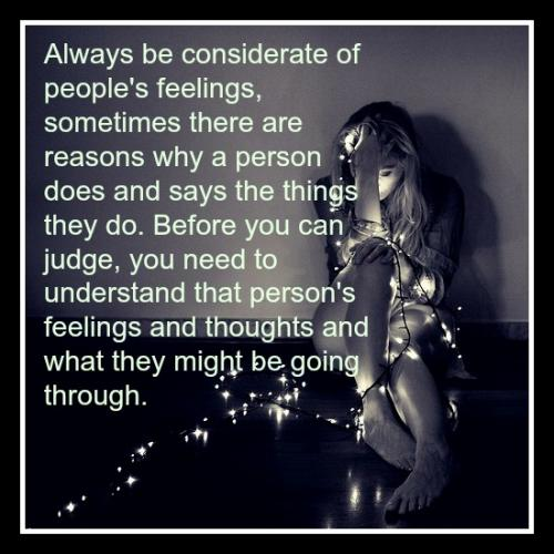 Always be considerate of people's feelings, sometimes there are reasons why a person does and says the things they do. Before you can judge, you need to understand that person's feelings and thoughts and what they might be going through.