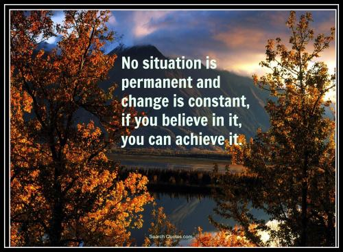 No situation is permanent and change is constant, if you believe in it, you can achieve it.