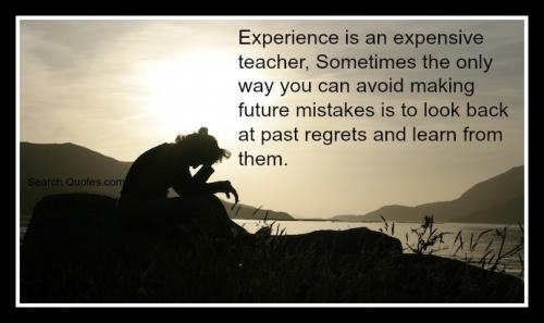 Experience is an expensive teacher. Sometimes the only way you can avoid making future mistakes is to look back at past regrets and learn from them.