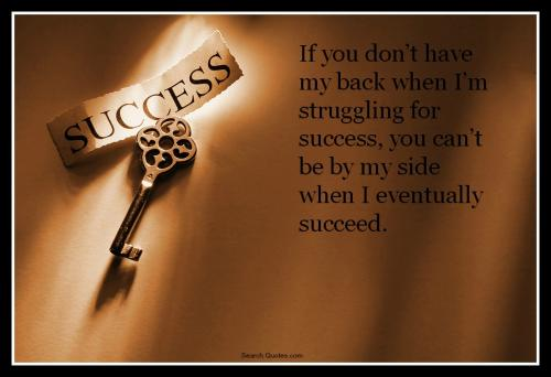 If you don't have my back when I'm struggling for success, you cant be by my side when I eventually succeed.