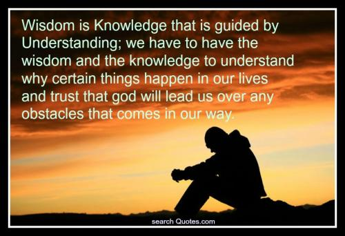 Wisdom is Knowledge that is guided by Understanding; we have to have the wisdom and the knowledge to understand why certain things happen in our lives and trust that god will lead us over any obstacles that come in our way.