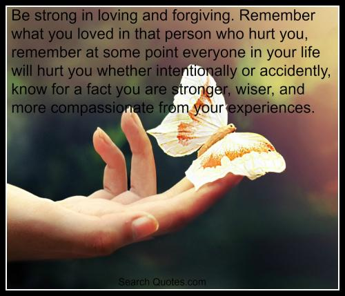 Be strong in loving and forgiving. Remember what you loved in that person who hurt you, remember at some point everyone in your life will hurt you whether intentionally or accidently, know for a fact you are stronger, wiser, and more compassionate from your experiences.