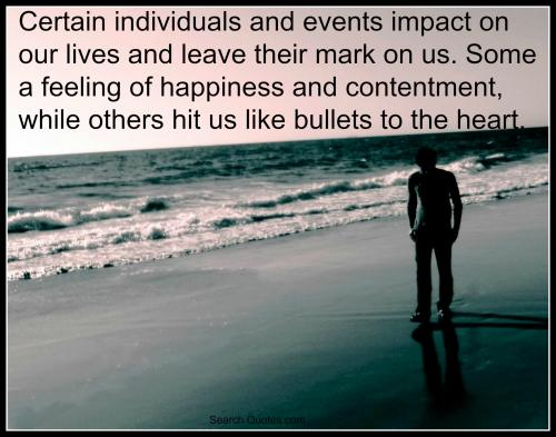Certain individuals and events impact on our lives and leave their mark on us. Some a feeling of happiness and contentment, while others hit us like bullets to the heart.