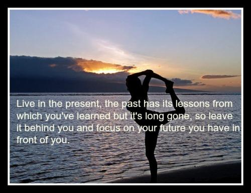 Live in the present, the past has its lessons from which you've learned but it's long gone, so leave it behind you and focus on your future you have in front of you.