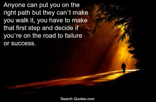 Anyone can put you on the right path but they can't make you walk it, you have to make that first step and decide if you're on the road to success or failure.