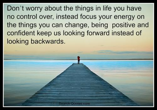 Don't worry about the things in life you have no control over, instead focus your energy on the things you can change, being  positive and confident keep us looking forward instead of looking backwards