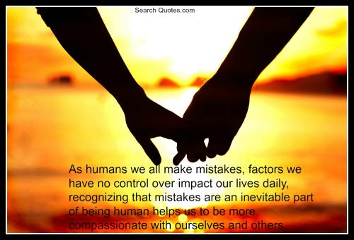 As humans we all make mistakes, factors we have no control over impact our lives daily, recognizing that mistakes are an inevitable part of being human helps us to be more compassionate with ourselves and others.