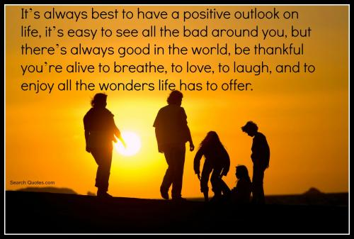 It's always best to have a positive outlook on life, it's easy to see all the bad around you, but there's always good in the world, be thankful you're alive to breathe, to love, to laugh, and to enjoy all the wonders life has to offer.