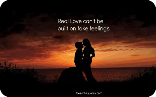 Real love cant be built on fake feelings.