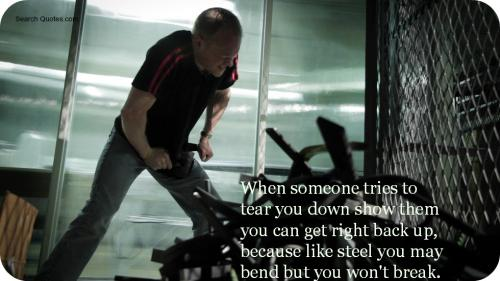 When someone tries to tear you down, show them you get right back up because like steel, you may bend but you won't break.