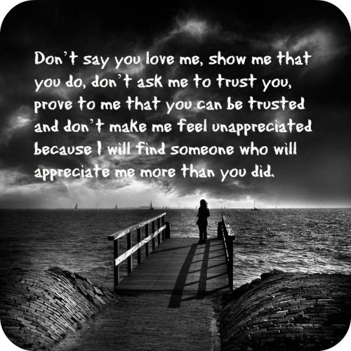 Don't say you love me, show me that you do, don't ask me to trust you, prove to me that you can be trusted and don't make me feel unappreciated because I will find someone who will appreciate me more than you did.