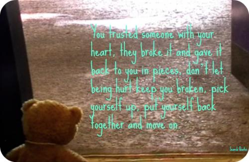 You trusted someone with your heart, they broke it and gave  it back to you in pieces, don't let being hurt keep you broken, pick yourself up, put yourself back together and move on.