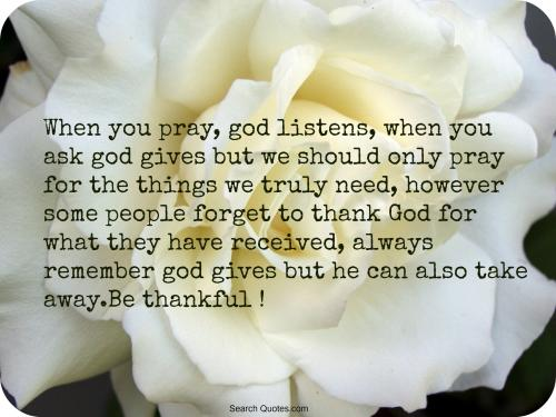 When you pray, God listens, when you ask, God gives. But we should only pray for the things we truly need, however some people forget to thank God for what they have received, always remember God gives but he can also take away.