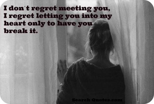 I dont regret meeting you, I regret letting you into my heart only to have you break it.