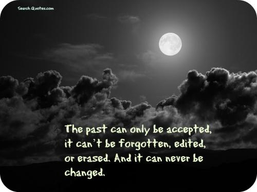 The past can only be accepted, it cant be forgotten, edited, or erased. And it can never be changed.