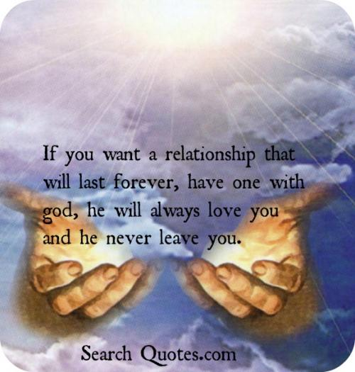 If you want a relationship that will last forever, have one with God, he will always love you and he never leave you.