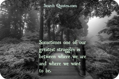Sometimes one of our greatest struggles is between where we are and where we want to be.