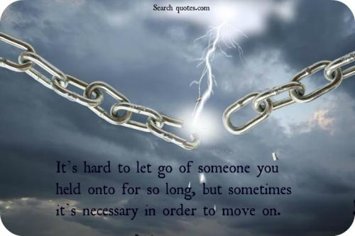 Its hard to let go of someone you held onto for so long, but sometimes its necessary in order to move on.