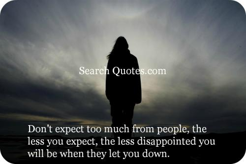Don't expect too much from people, the less you expect, the less disappointed you will be when they let you down.