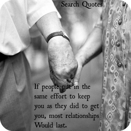 If people put in the same effort to keep you as they did to get you, most relationships would last.