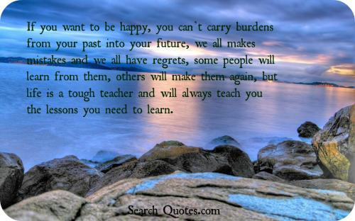 If you want to be happy,  you can't  carry burdens from your past into your future, we all makes mistakes and we all have regrets, some people will learn from them, others will make them again, but life is a tough teacher and will always teach you the lessons you need to learn.