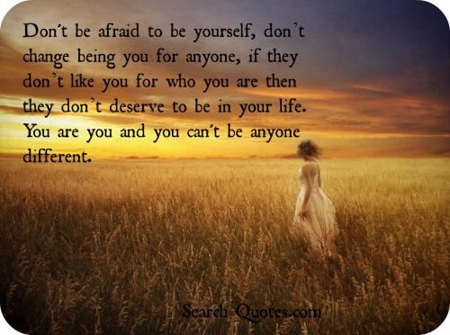 Be yourself, don't change being you for anyone, if they don't like you for who you are then they don't deserve to be in your life. You are you and you can't be anyone different.