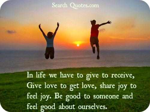 In life we have to give to receive, Give love to get love, share joy to feel joy. Be good to someone and feel good about ourselves.