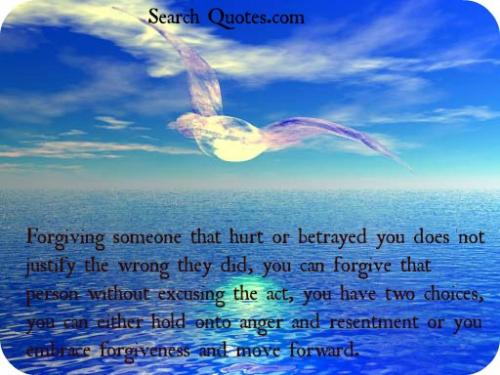 Forgiving someone that hurt or betrayed you does not justify the wrong they did, you can forgive that person without excusing the act, you have two choices, you can either hold onto anger and resentment or you embrace forgiveness and move forward.