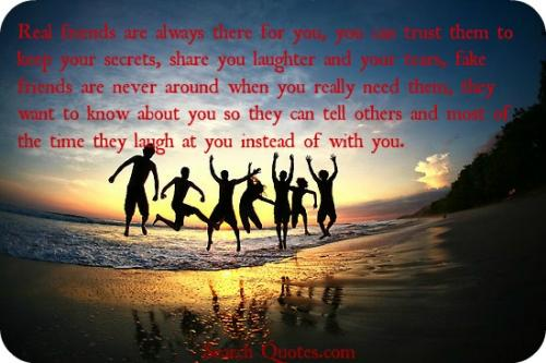 Real friends are always there for you, you can trust them to keep your secrets, share you laughter and your tears, fake friends are never around when you really need them, they want to know about you so they can tell others and most of the time they laugh at you instead of with you.