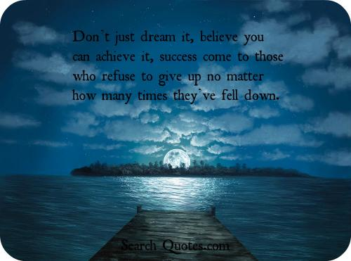 Don't just dream it, believe you can achieve it, success comes to those who refuse to give up, no matter how many times they have fallen down.
