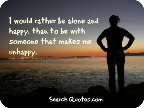 I would rather be alone and happy, than to be with someone who makes me unhappy.
