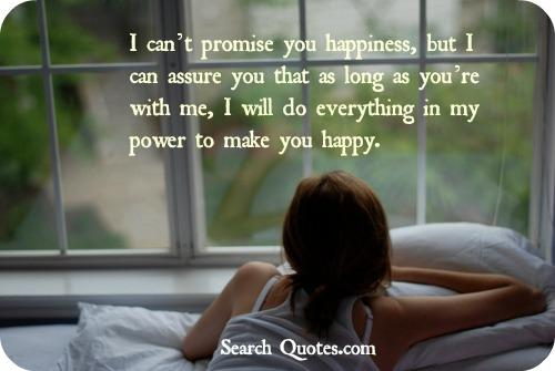 I cant promise you happiness, but I can assure you that as long as youre with me I will do everything in my power to make you happy.