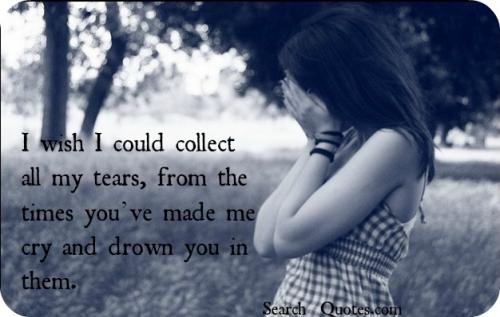 I wish I could collect all my tears, from the times youve made me cry and drown you in them.