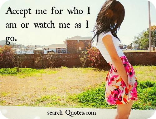 Accept Me For Who I Am Or Watch Me As I Go