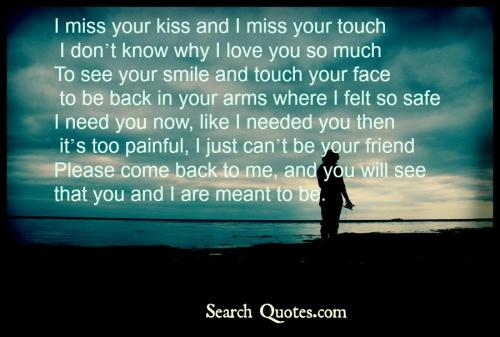 I miss your kiss and I miss your touch, I dont know why I love you so much, To see your smile and touch your face, to be back in your arms where I felt so safe, I need you now, like I needed you then its too painful I just cant be your friend,  Please come back to me, and you will see that you and I are meant to be.