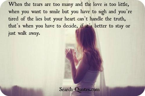 When the tears are too many and the love is too little, when you want to smile but you have to sigh and you're tired of the lies but your heart can't handle the truth, that's when you have to decide, if it's better to stay or just walk away.