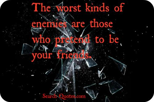 The worst kinds of enemies are those who pretend to be your friends.