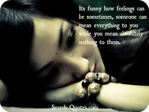 It's funny how feelings can be sometimes, someone can mean everything to you while you mean absolutely nothing to them.