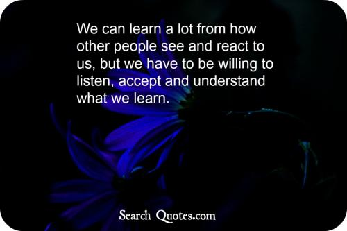 We can learn a lot from how other people see and react to us, but we have to be willing to listen, accept and understand what we learn.