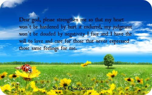 Dear god, please strengthen me so that my heart wont be hardened by hurt it endured, my judgment wont be clouded by negativity I face and I have the will to love and care for those that never expressed those same feelings for me.