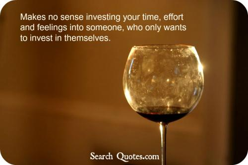 Makes no sense investing your time, effort and feelings into someone, who only wants to invest in themselves.