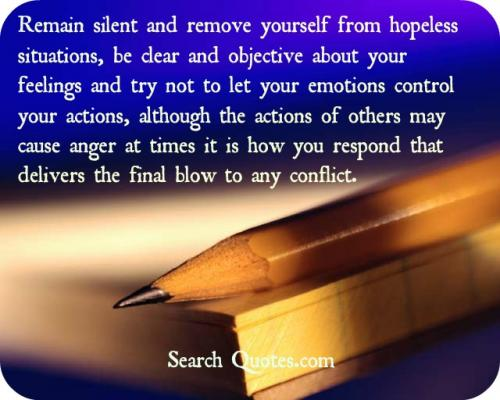 Remain silent and remove yourself from hopeless situations, be clear and objective about your feelings and try not to let your emotions control your actions, although the actions of others may cause anger at times it is how you respond that delivers the final blow to any conflict.