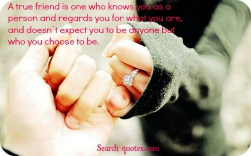 A true friend is one who knows you as a person and regards you for what you are, and doesn't expect you to be anyone but who you choose to be.