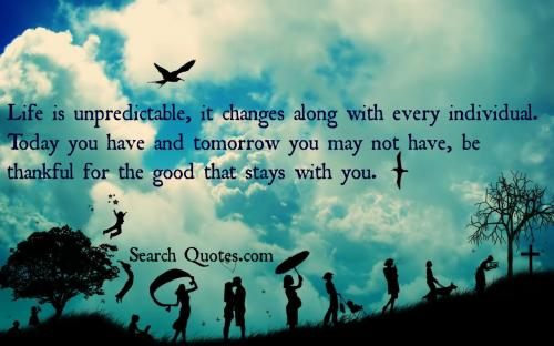 Life Is Unpredictable, It Changes Along With Every Individual. Today You  Have And Tomorrow