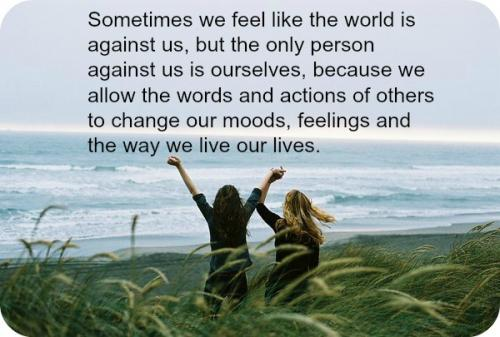 Sometimes we feel like the world is against us, but the only person against us is ourselves, because we allow the words and actions of others to change our moods, feelings and the way we live our lives.