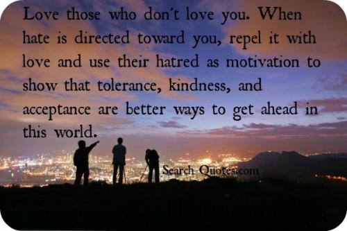 Love those who don't love you. When hate is directed toward you, repel it with love and use their hatred as motivation to show that tolerance, kindness, and acceptance are better ways to get ahead in this world.
