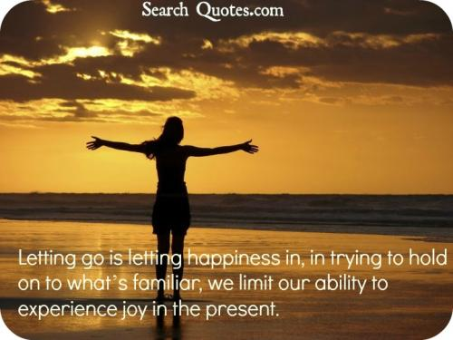 Letting go is letting happiness in, in trying to hold on to whats familiar, we limit our ability to experience joy in the present.