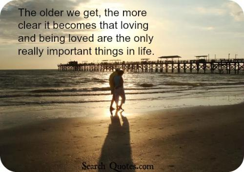 The older we get, the more clear it becomes that loving and being loved are the only really important things in life.