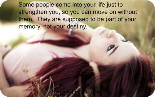 There are people who come into your life just to strengthen you, so you can move on without them.  They are supposed to be part of your memory, not your destiny.